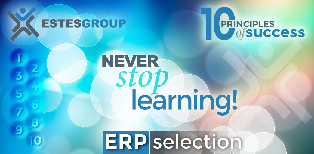 The 10 Principles of ERP Selection Success & How to Apply Them: Never Stop Learning!