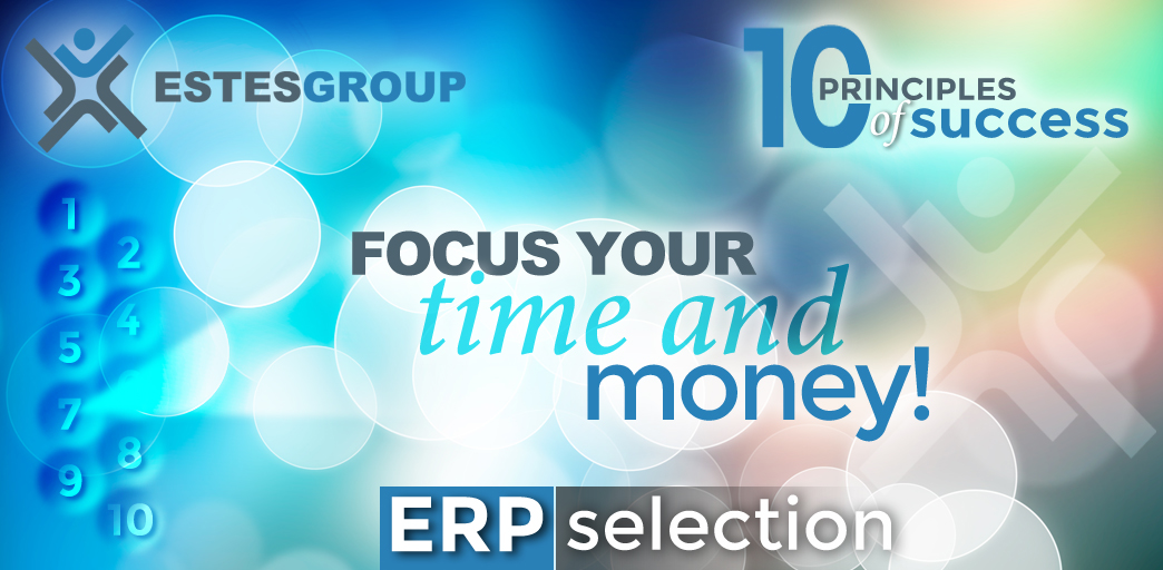The 10 Principles of ERP Selection Success & How to Apply Them: Focus Your Time and Money!