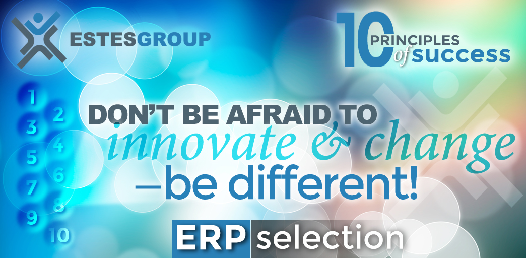 The 10 Principles of ERP Selection Success & How to Apply Them: Don't be Afraid to Innovate and Change!