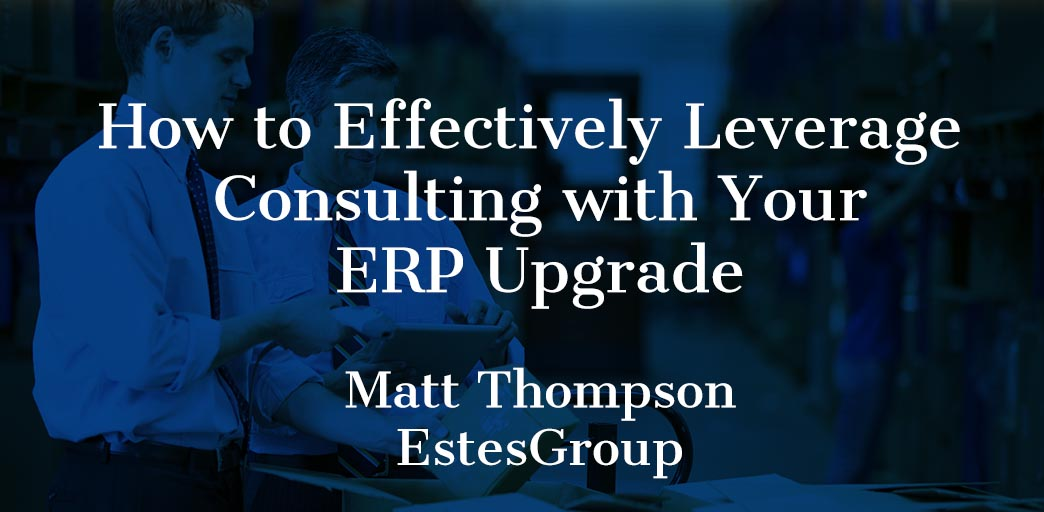 How to Effectively Leverage Consulting with Your ERP Upgrade